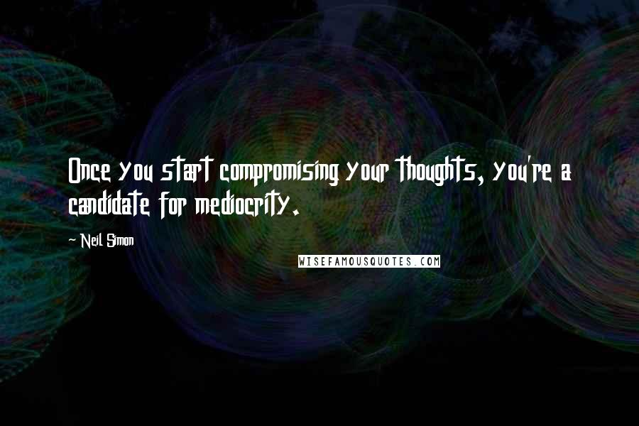 Neil Simon quotes: Once you start compromising your thoughts, you're a candidate for mediocrity.