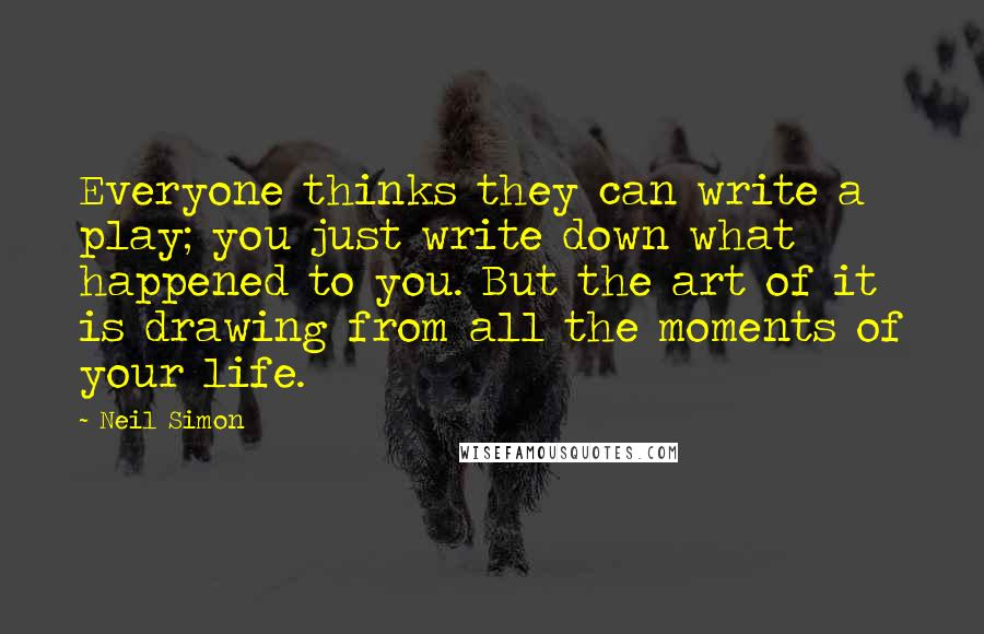 Neil Simon quotes: Everyone thinks they can write a play; you just write down what happened to you. But the art of it is drawing from all the moments of your life.