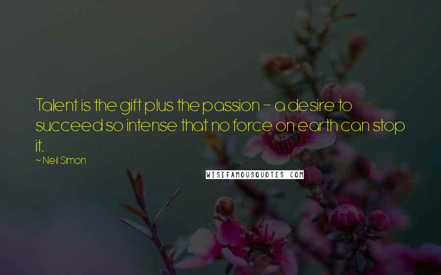 Neil Simon quotes: Talent is the gift plus the passion - a desire to succeed so intense that no force on earth can stop it.