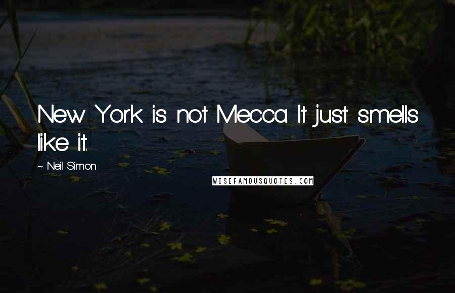 Neil Simon quotes: New York is not Mecca. It just smells like it.