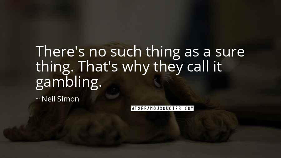 Neil Simon quotes: There's no such thing as a sure thing. That's why they call it gambling.