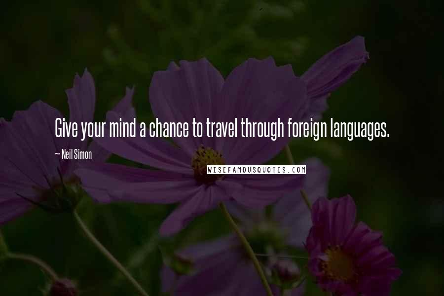 Neil Simon quotes: Give your mind a chance to travel through foreign languages.