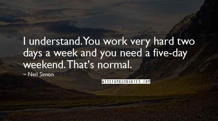 Neil Simon quotes: I understand. You work very hard two days a week and you need a five-day weekend. That's normal.
