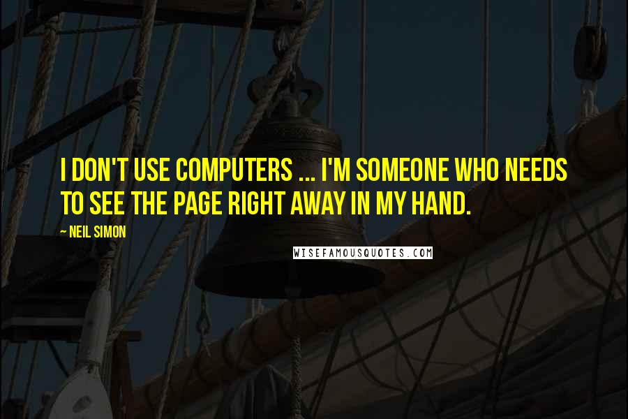 Neil Simon quotes: I don't use computers ... I'm someone who needs to see the page right away in my hand.