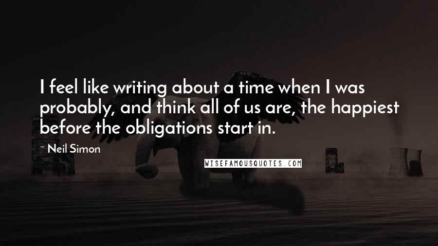 Neil Simon quotes: I feel like writing about a time when I was probably, and think all of us are, the happiest before the obligations start in.