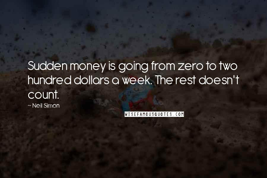 Neil Simon quotes: Sudden money is going from zero to two hundred dollars a week. The rest doesn't count.