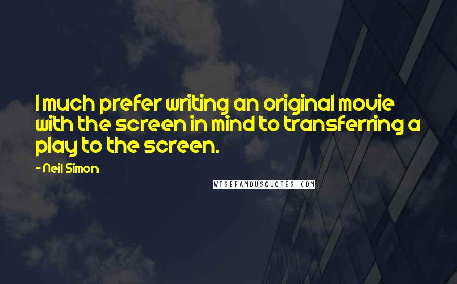 Neil Simon quotes: I much prefer writing an original movie with the screen in mind to transferring a play to the screen.