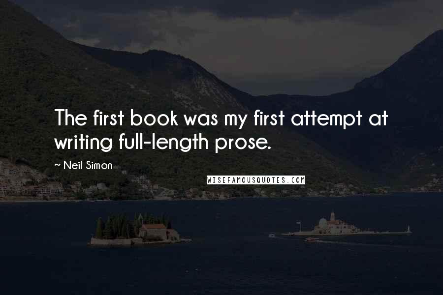 Neil Simon quotes: The first book was my first attempt at writing full-length prose.