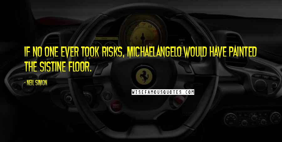 Neil Simon quotes: If no one ever took risks, Michaelangelo would have painted the Sistine floor.