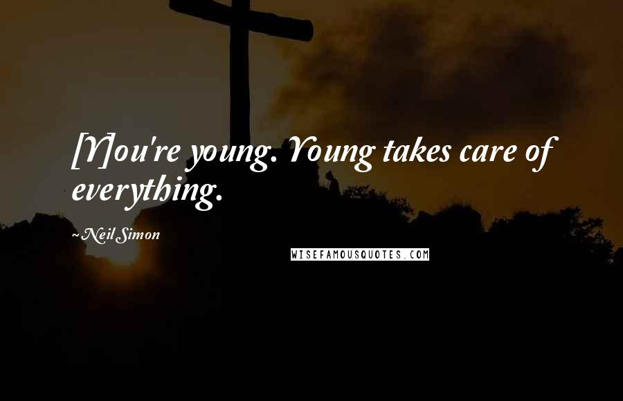 Neil Simon quotes: [Y]ou're young. Young takes care of everything.