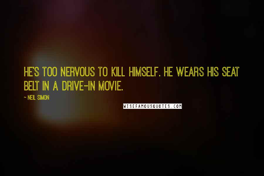 Neil Simon quotes: He's too nervous to kill himself. He wears his seat belt in a drive-in movie.