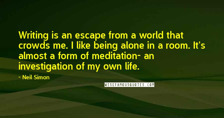 Neil Simon quotes: Writing is an escape from a world that crowds me. I like being alone in a room. It's almost a form of meditation- an investigation of my own life.