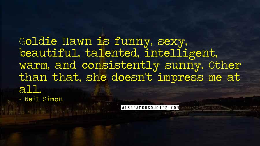 Neil Simon quotes: Goldie Hawn is funny, sexy, beautiful, talented, intelligent, warm, and consistently sunny. Other than that, she doesn't impress me at all.