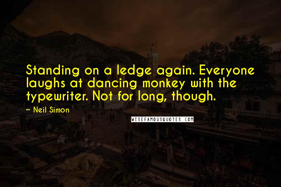 Neil Simon quotes: Standing on a ledge again. Everyone laughs at dancing monkey with the typewriter. Not for long, though.