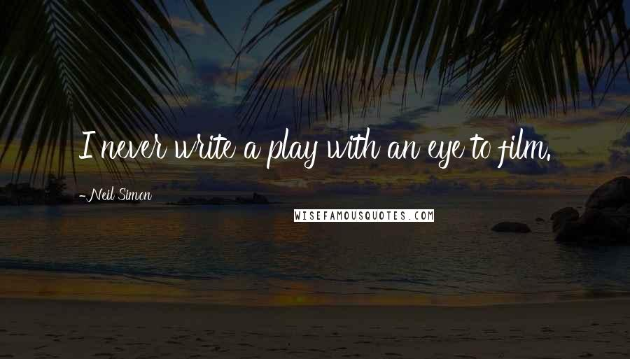 Neil Simon quotes: I never write a play with an eye to film.
