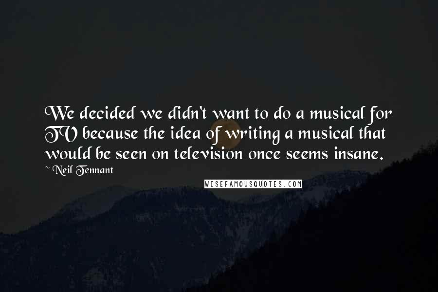 Neil Tennant quotes: We decided we didn't want to do a musical for TV because the idea of writing a musical that would be seen on television once seems insane.