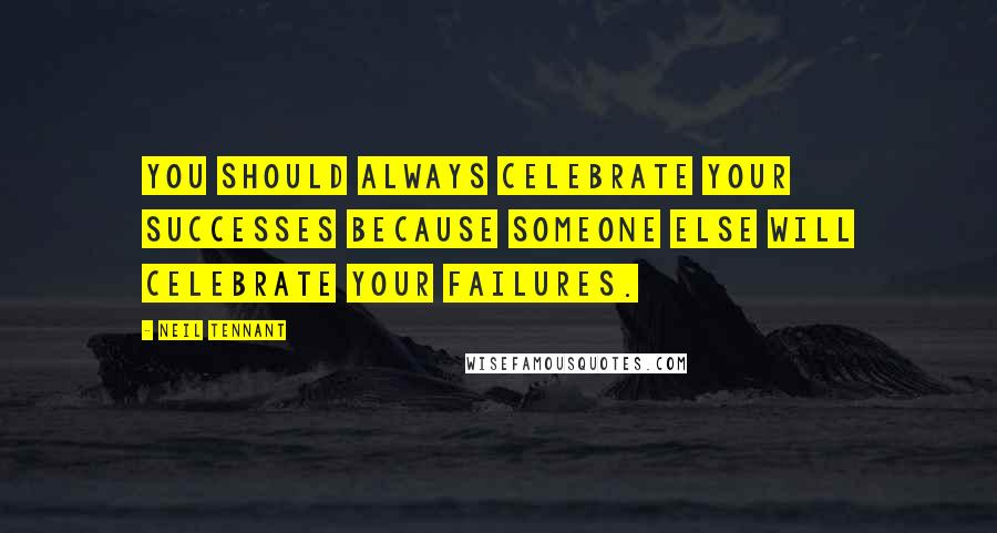 Neil Tennant quotes: You should always celebrate your successes because someone else will celebrate your failures.