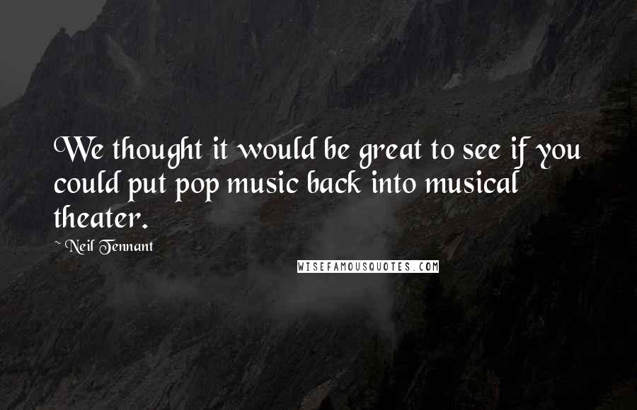 Neil Tennant quotes: We thought it would be great to see if you could put pop music back into musical theater.