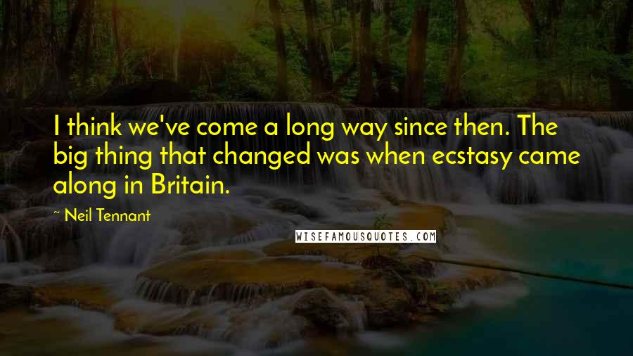 Neil Tennant quotes: I think we've come a long way since then. The big thing that changed was when ecstasy came along in Britain.