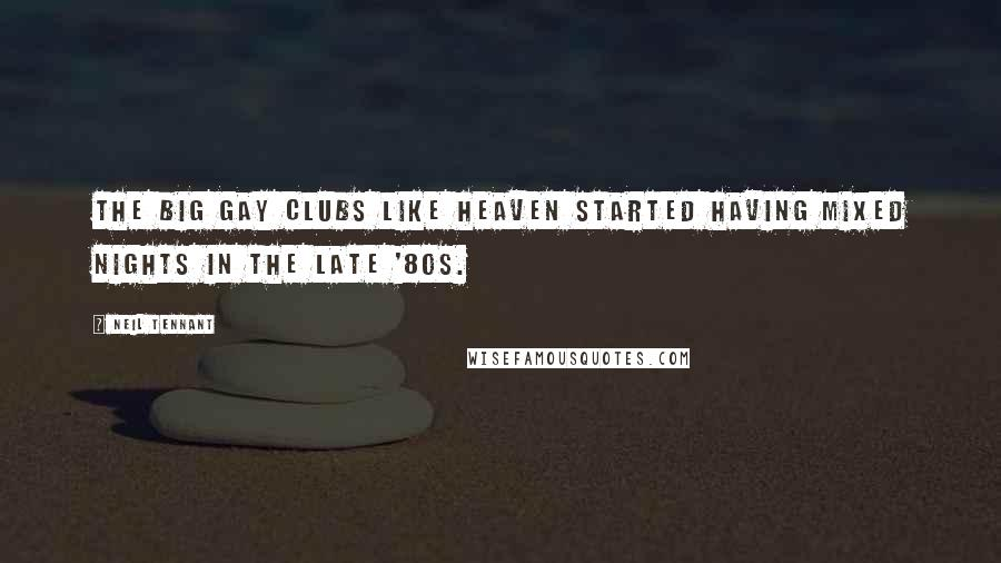 Neil Tennant quotes: The big gay clubs like Heaven started having mixed nights in the late '80s.
