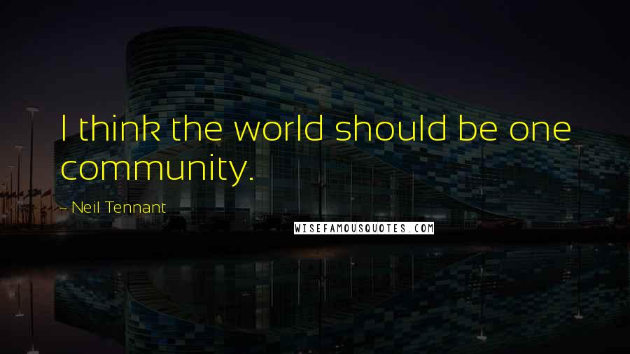 Neil Tennant quotes: I think the world should be one community.