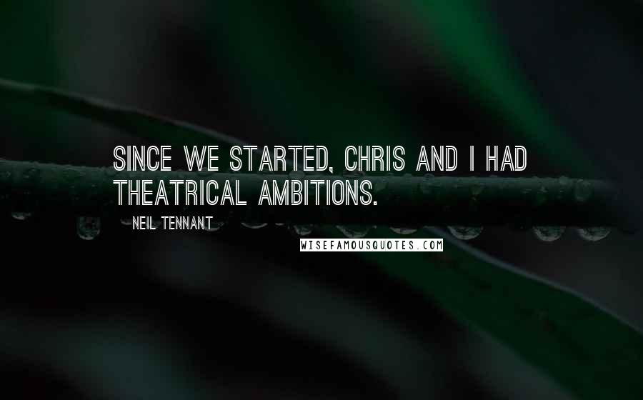 Neil Tennant quotes: Since we started, Chris and I had theatrical ambitions.