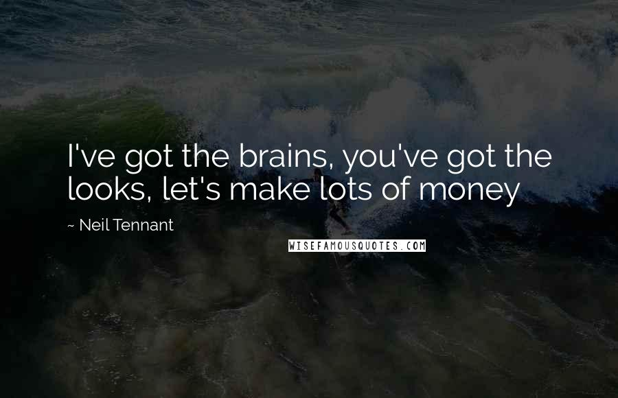 Neil Tennant quotes: I've got the brains, you've got the looks, let's make lots of money