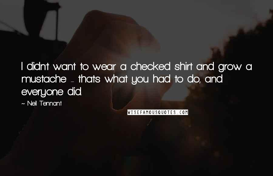 Neil Tennant quotes: I didn't want to wear a checked shirt and grow a mustache - that's what you had to do, and everyone did.