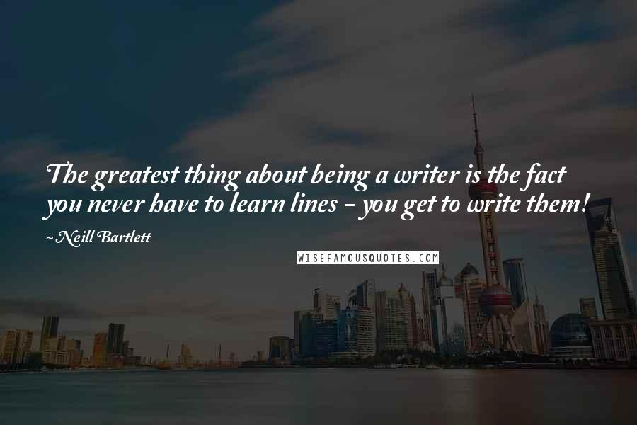 Neill Bartlett quotes: The greatest thing about being a writer is the fact you never have to learn lines - you get to write them!