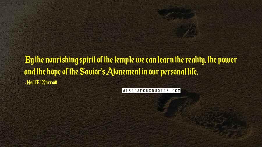Neill F. Marriott quotes: By the nourishing spirit of the temple we can learn the reality, the power and the hope of the Savior's Atonement in our personal life.