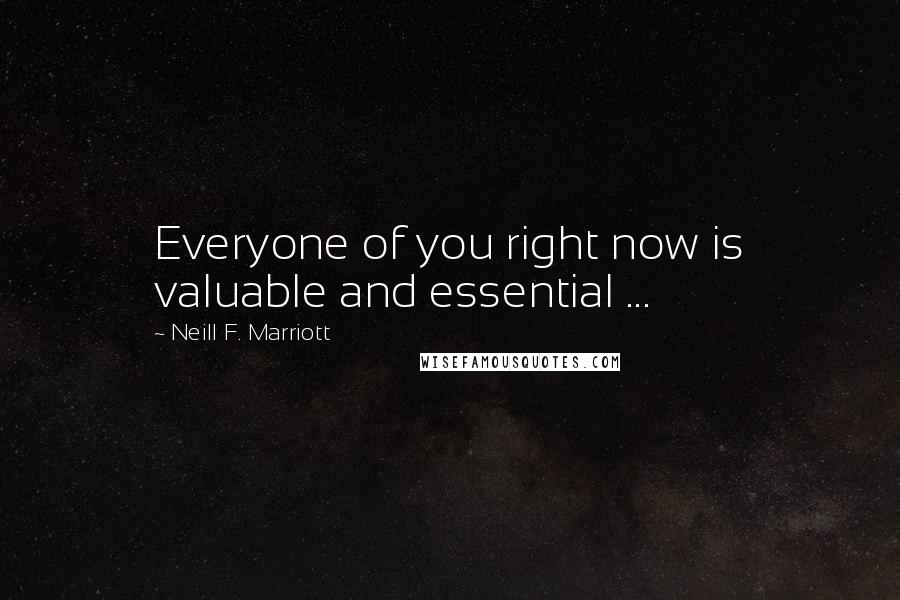 Neill F. Marriott quotes: Everyone of you right now is valuable and essential ...