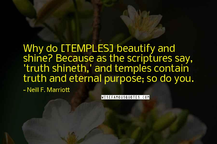Neill F. Marriott quotes: Why do [TEMPLES] beautify and shine? Because as the scriptures say, 'truth shineth,' and temples contain truth and eternal purpose; so do you.