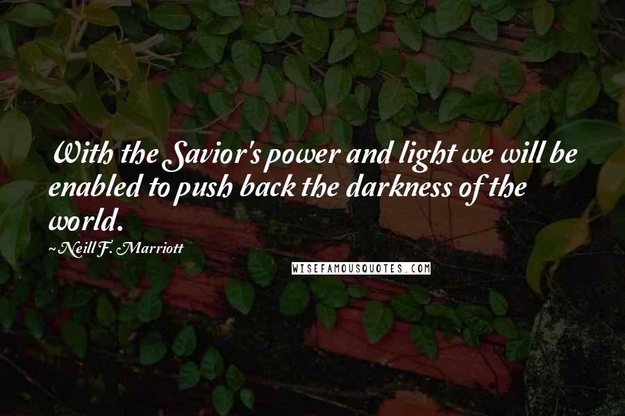 Neill F. Marriott quotes: With the Savior's power and light we will be enabled to push back the darkness of the world.