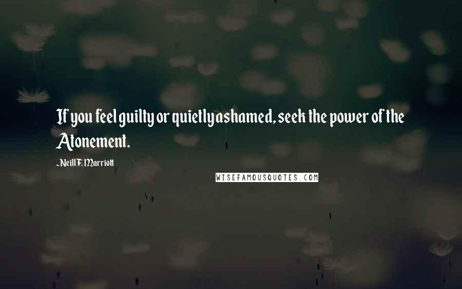 Neill F. Marriott quotes: If you feel guilty or quietly ashamed, seek the power of the Atonement.