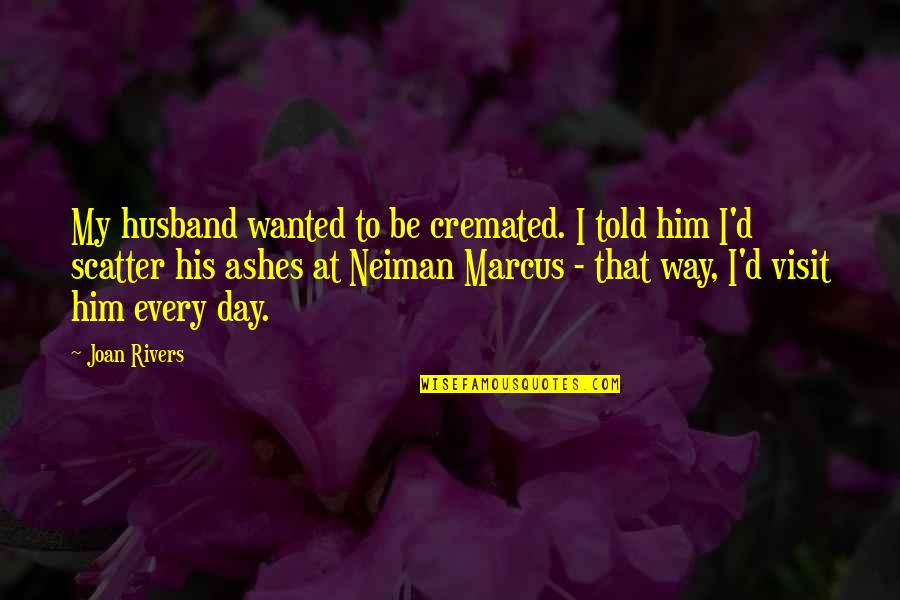 Neiman Marcus Quotes By Joan Rivers: My husband wanted to be cremated. I told