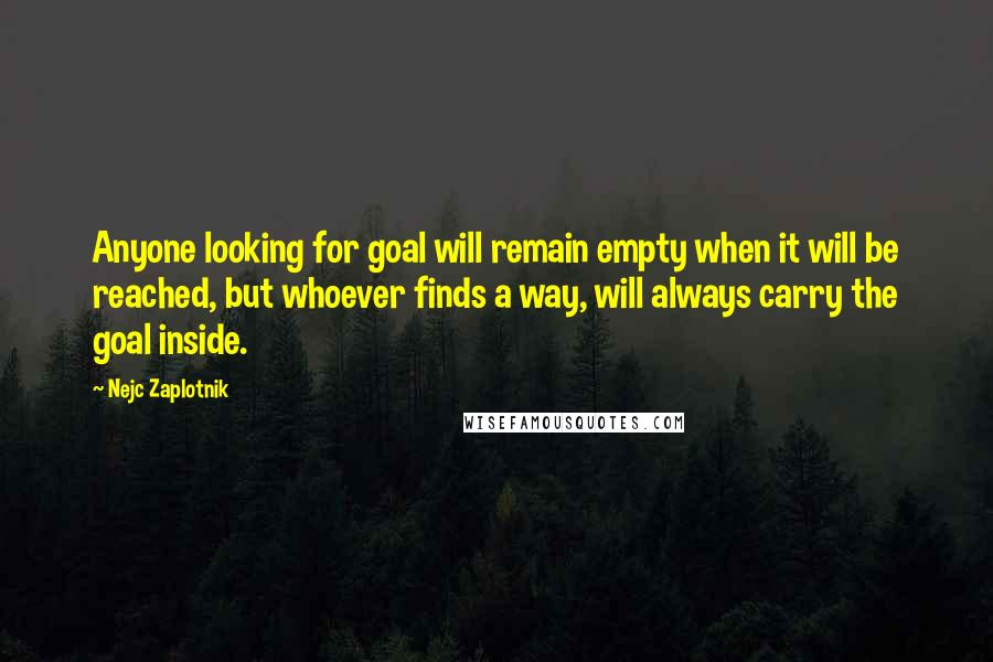 Nejc Zaplotnik quotes: Anyone looking for goal will remain empty when it will be reached, but whoever finds a way, will always carry the goal inside.