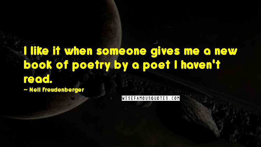 Nell Freudenberger quotes: I like it when someone gives me a new book of poetry by a poet I haven't read.