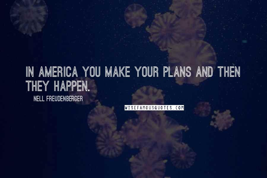 Nell Freudenberger quotes: In America you make your plans and then they happen.