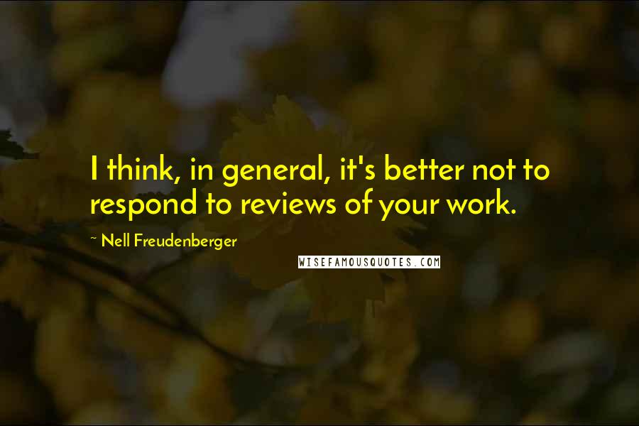Nell Freudenberger quotes: I think, in general, it's better not to respond to reviews of your work.