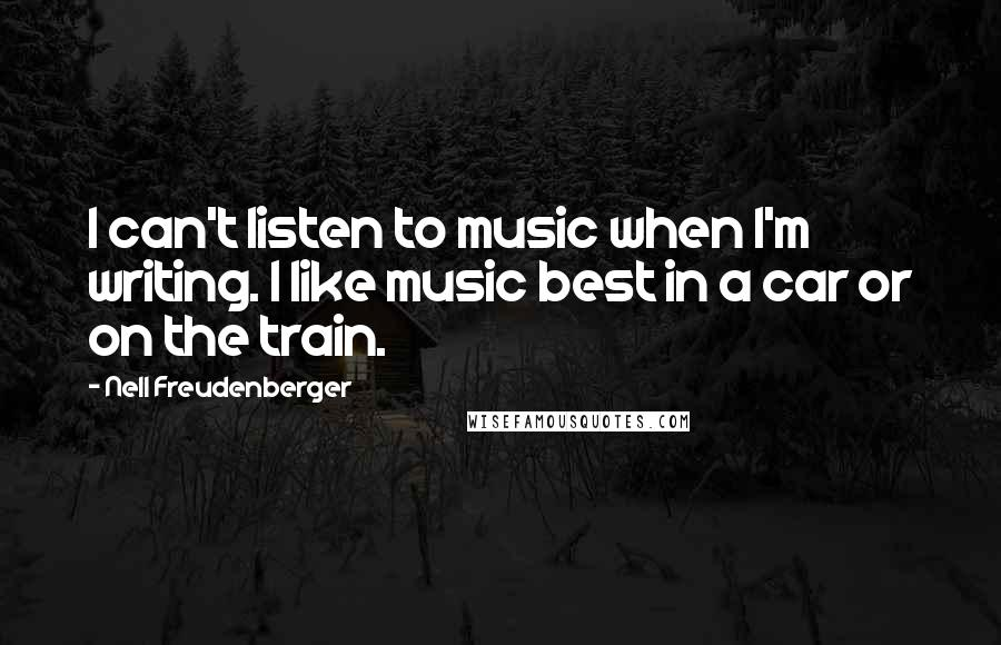 Nell Freudenberger quotes: I can't listen to music when I'm writing. I like music best in a car or on the train.
