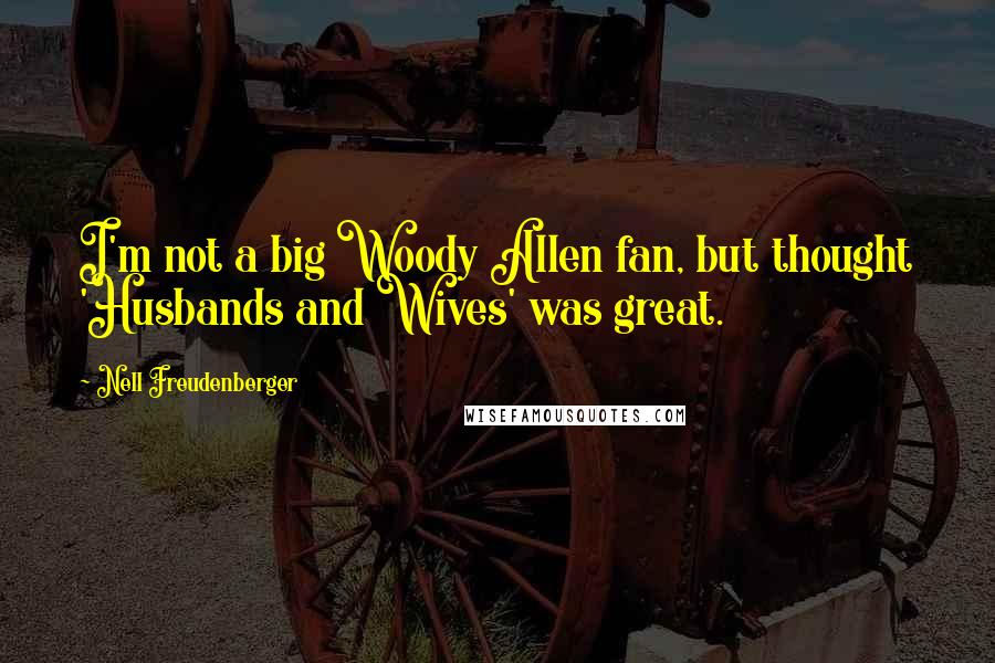 Nell Freudenberger quotes: I'm not a big Woody Allen fan, but thought 'Husbands and Wives' was great.