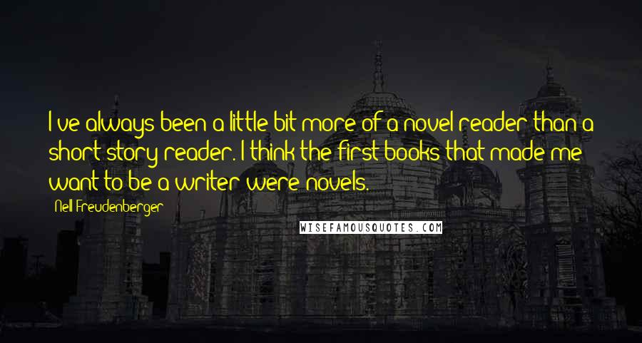 Nell Freudenberger quotes: I've always been a little bit more of a novel reader than a short story reader. I think the first books that made me want to be a writer were