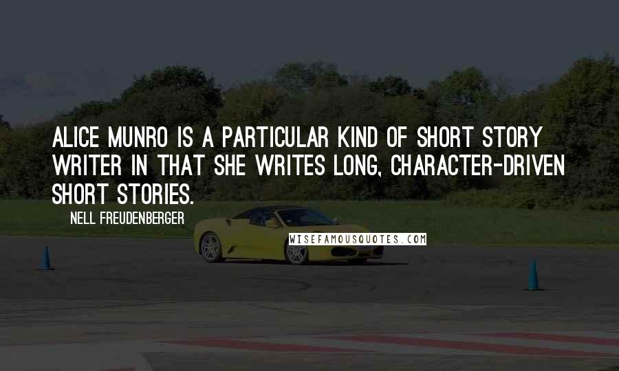 Nell Freudenberger quotes: Alice Munro is a particular kind of short story writer in that she writes long, character-driven short stories.