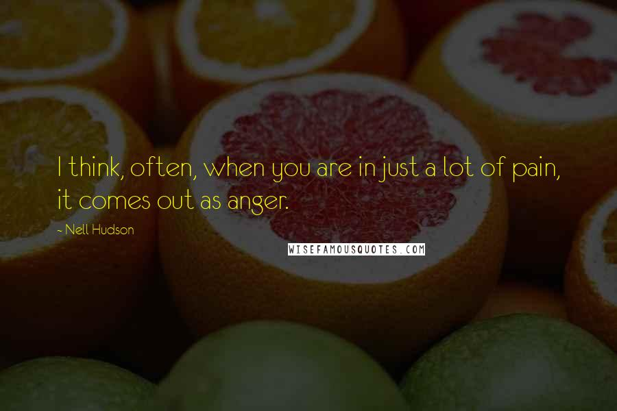 Nell Hudson quotes: I think, often, when you are in just a lot of pain, it comes out as anger.