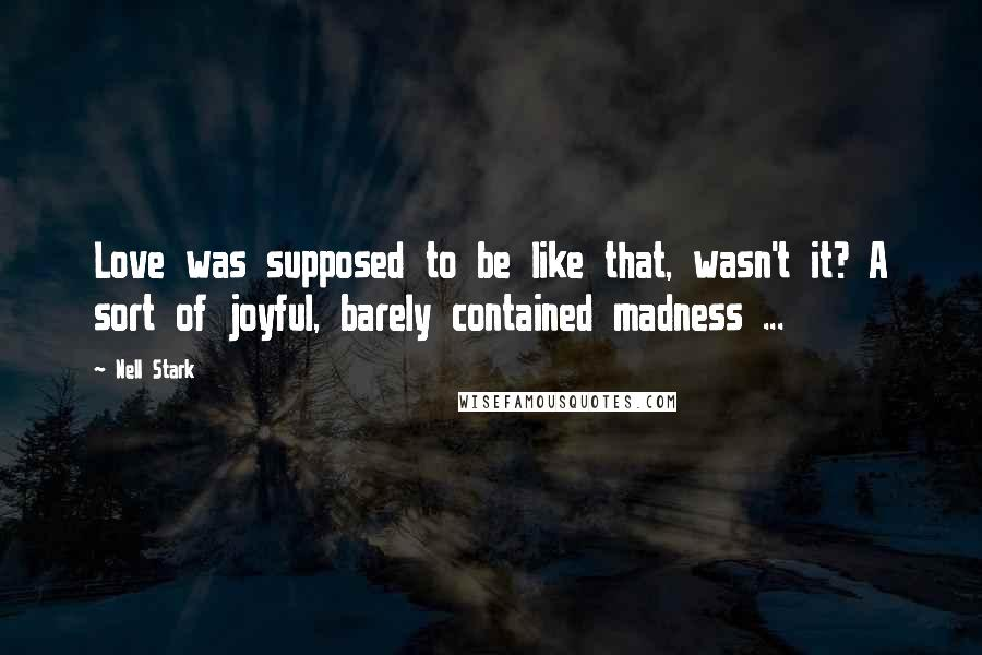 Nell Stark quotes: Love was supposed to be like that, wasn't it? A sort of joyful, barely contained madness ...