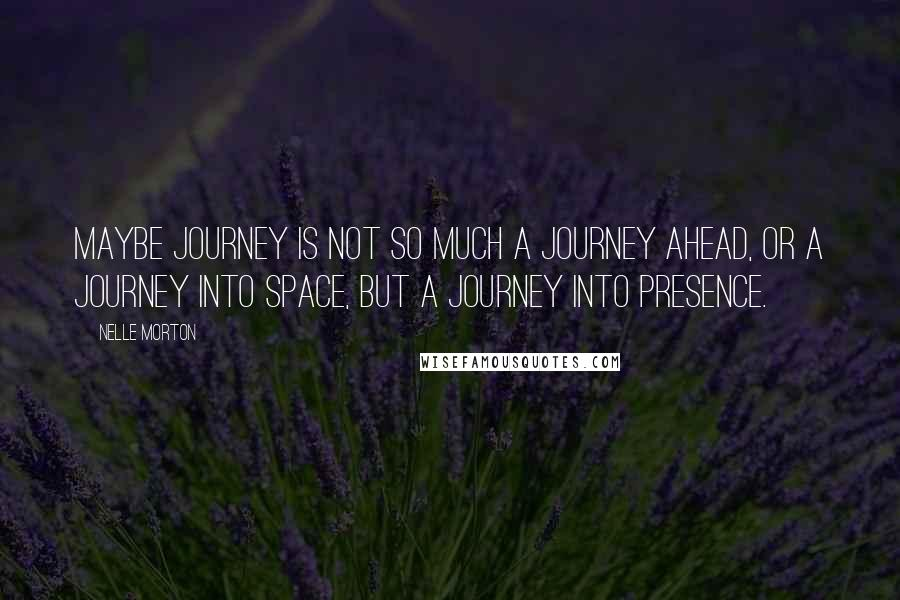 Nelle Morton quotes: Maybe journey is not so much a journey ahead, or a journey into space, but a journey into presence.