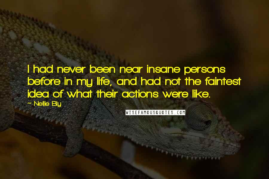 Nellie Bly quotes: I had never been near insane persons before in my life, and had not the faintest idea of what their actions were like.
