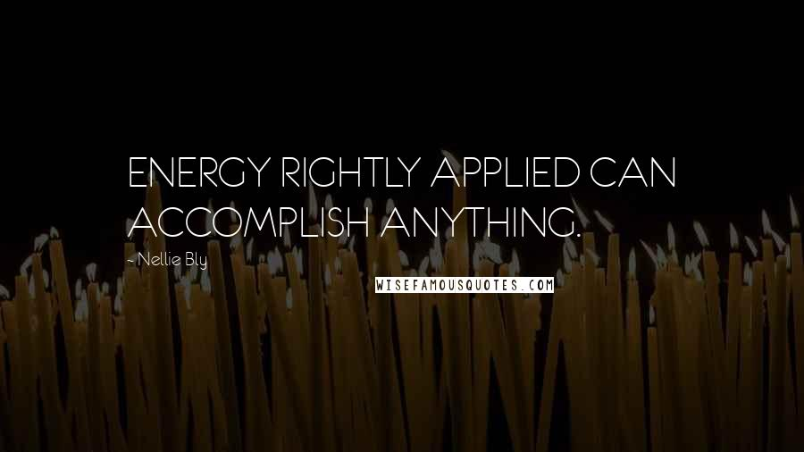Nellie Bly quotes: ENERGY RIGHTLY APPLIED CAN ACCOMPLISH ANYTHING.