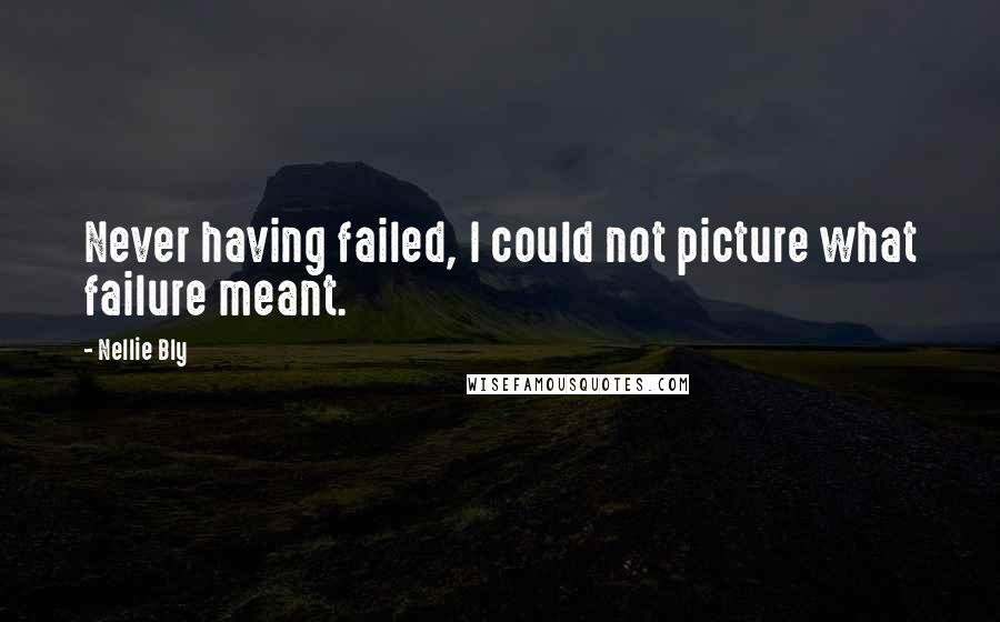 Nellie Bly quotes: Never having failed, I could not picture what failure meant.
