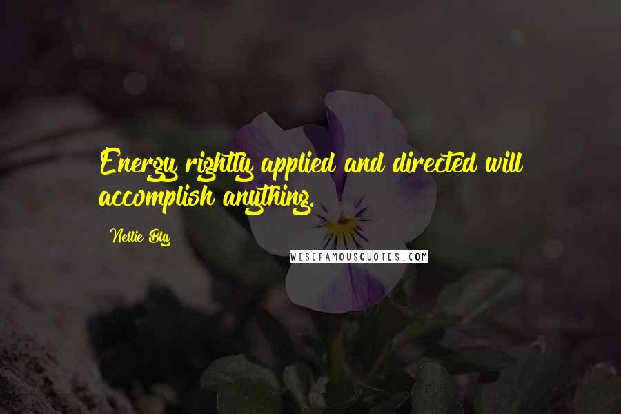 Nellie Bly quotes: Energy rightly applied and directed will accomplish anything.